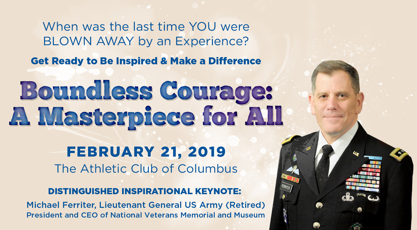 When was the last time YOU were BLOWN AWAY by an Experience? Get Ready to Be Inspired & Make a Difference. Boundless Courage: A Masterpiece for All. February 21, 2019 at the Athletic Club of Columbus. Distinguished Inspirational Keynote: Michael Ferriter, Lieutenant General US Army (Retired), President and CEO of National Veterans Memorial and Museum.